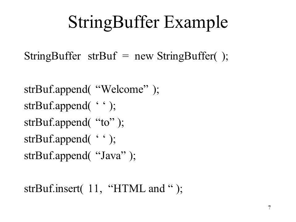 7 StringBuffer Example StringBuffer strBuf = new StringBuffer( ); strBuf.append( Welcome ); strBuf.append( ); strBuf.append( to ); strBuf.append( ); s