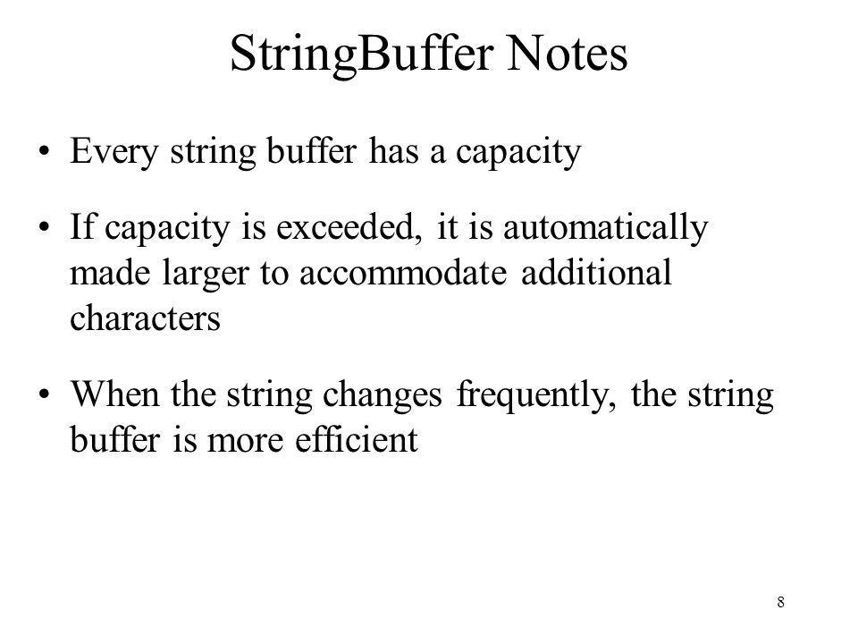 8 StringBuffer Notes Every string buffer has a capacity If capacity is exceeded, it is automatically made larger to accommodate additional characters When the string changes frequently, the string buffer is more efficient