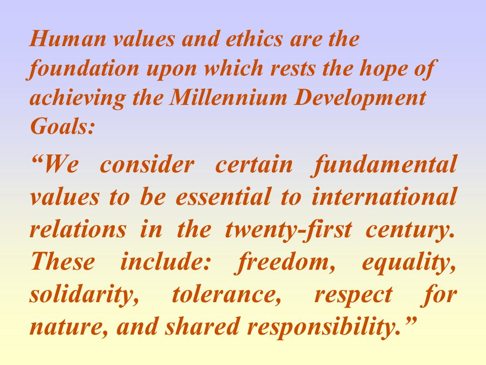 Human values and ethics are the foundation upon which rests the hope of achieving the Millennium Development Goals: We consider certain fundamental values to be essential to international relations in the twenty-first century.