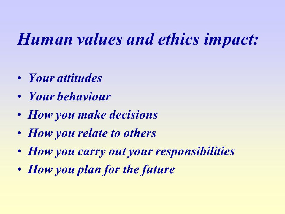 Human values and ethics impact: Your attitudes Your behaviour How you make decisions How you relate to others How you carry out your responsibilities How you plan for the future