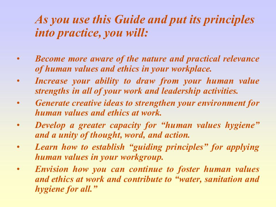 As you use this Guide and put its principles into practice, you will: Become more aware of the nature and practical relevance of human values and ethics in your workplace.