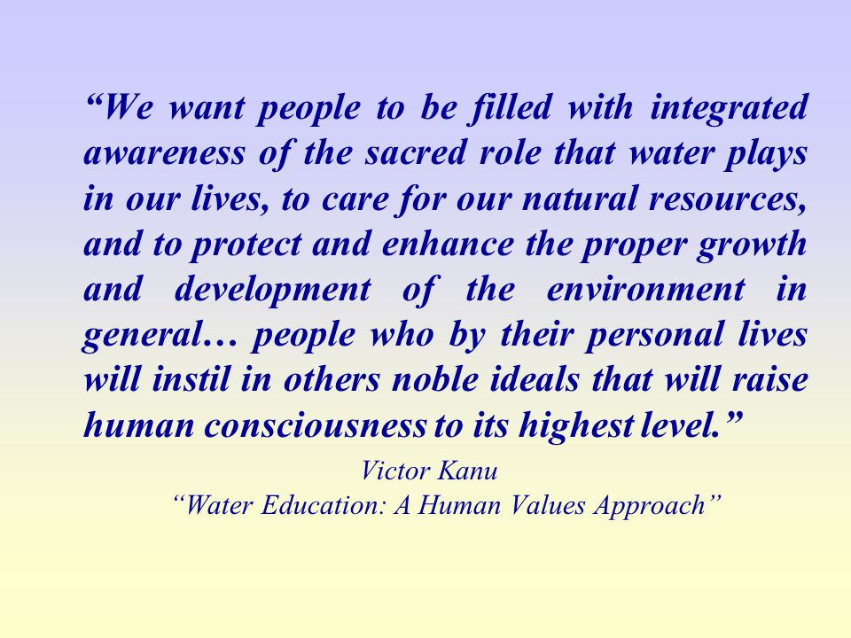 We want people to be filled with integrated awareness of the sacred role that water plays in our lives, to care for our natural resources, and to protect and enhance the proper growth and development of the environment in general… people who by their personal lives will instil in others noble ideals that will raise human consciousness to its highest level.