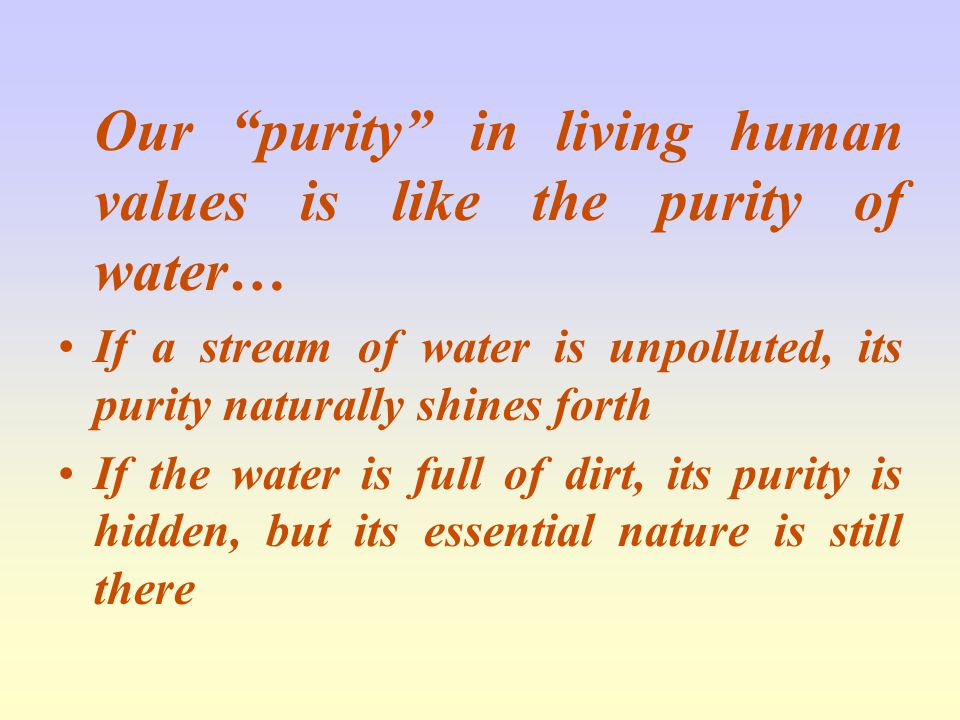 Our purity in living human values is like the purity of water… If a stream of water is unpolluted, its purity naturally shines forth If the water is full of dirt, its purity is hidden, but its essential nature is still there
