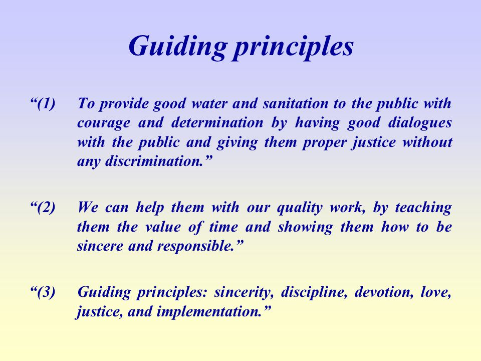 Guiding principles (1) To provide good water and sanitation to the public with courage and determination by having good dialogues with the public and giving them proper justice without any discrimination.