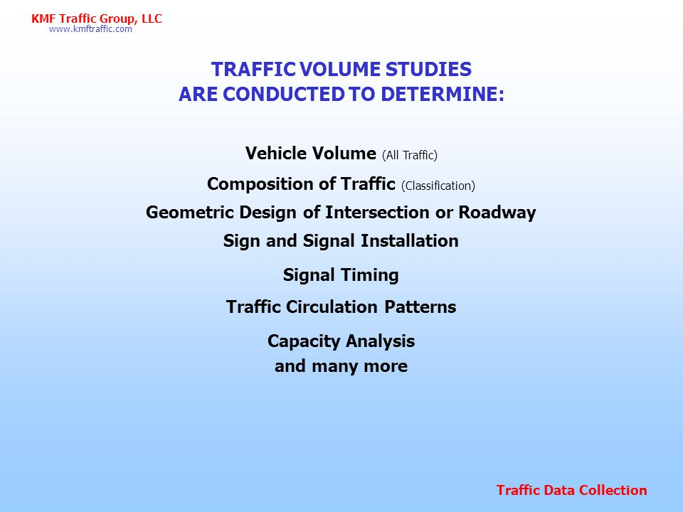 Traffic Data Collection www.kmftraffic.com KMF Traffic Group, LLC OTHER CLASSIFICATIONS So far most of the presentation is being tailored towards the most typical counts, traffic volume.