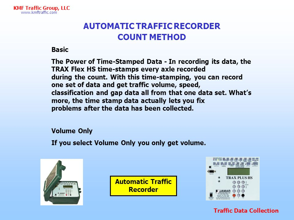 Traffic Data Collection www.kmftraffic.com KMF Traffic Group, LLC AUTOMATIC COUNT METHOD FHWA Type F Vehicle Classification Scheme Class 1 - Motorcycles.