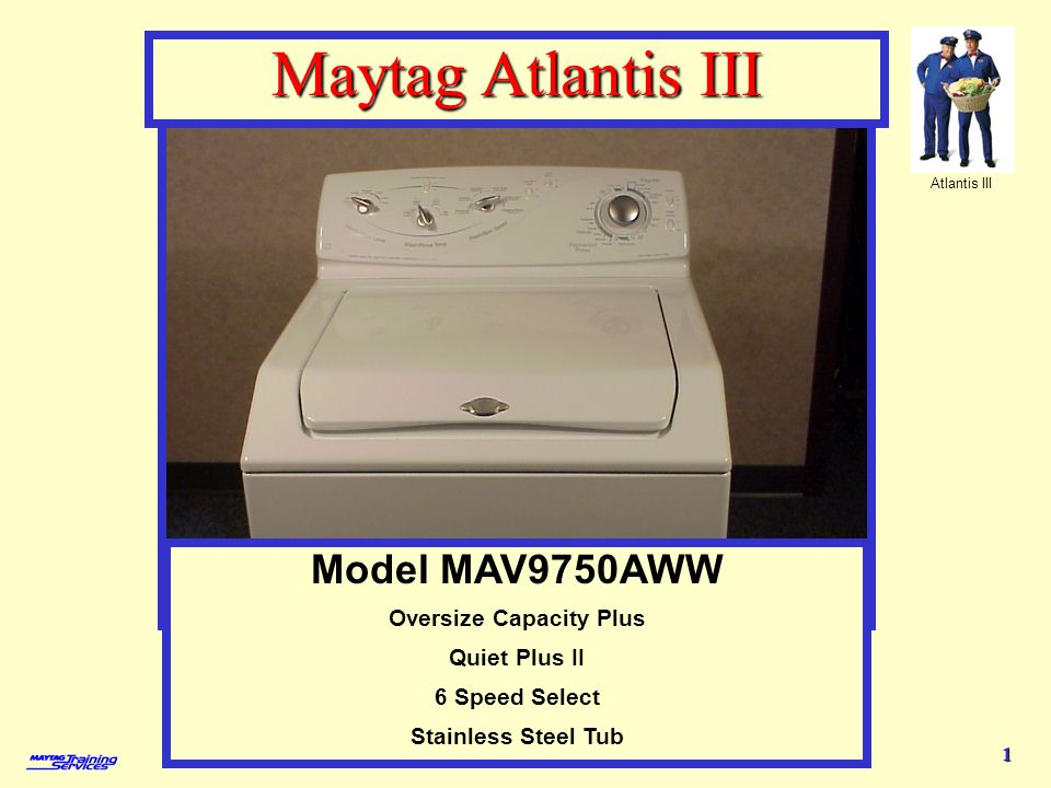 Atlantis III 1 Model MAV9750AWW - features Maytag Atlantis III Model MAV9750AWW Oversize Capacity Plus Quiet Plus II 6 Speed Select Stainless Steel Tub