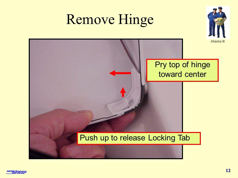 Atlantis III 12 Remove Hinge Push up to release Locking Tab Pry top of hinge toward center