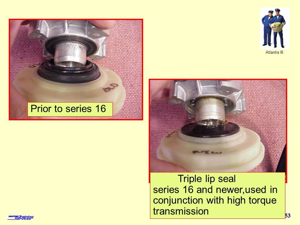 Atlantis III 53 Prior to series 16 Triple lip seal series 16 and newer,used in conjunction with high torque transmission
