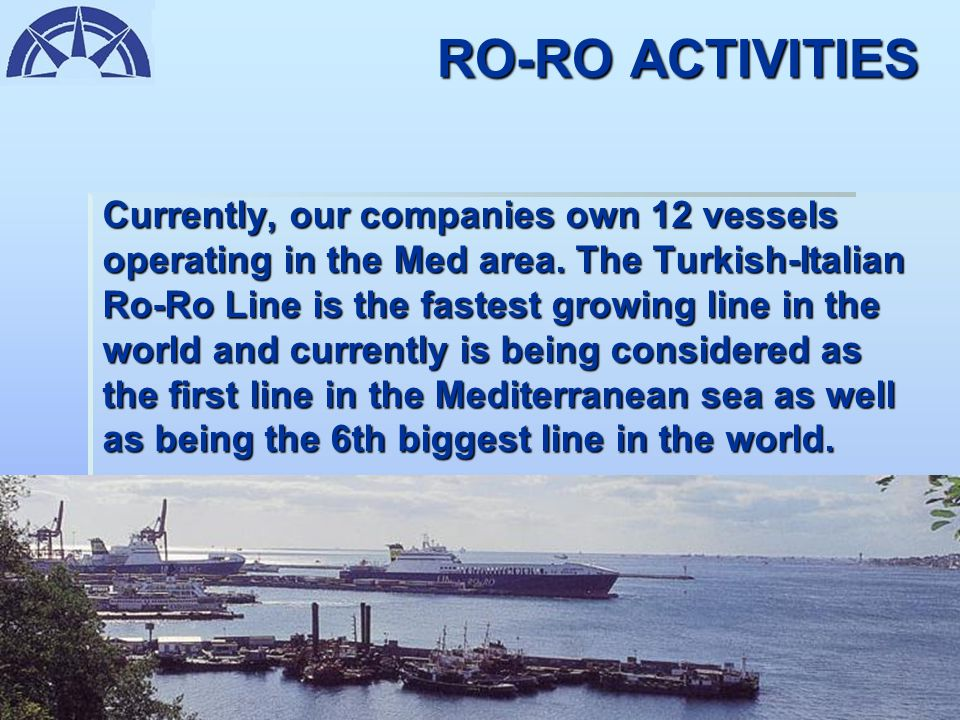 RO-RO ACTIVITIES We are operating vessels in the Med area between the ports of Istanbul (Haydarpaşa and Ambarlı) and Trieste as well as İzmir (Çeşme)