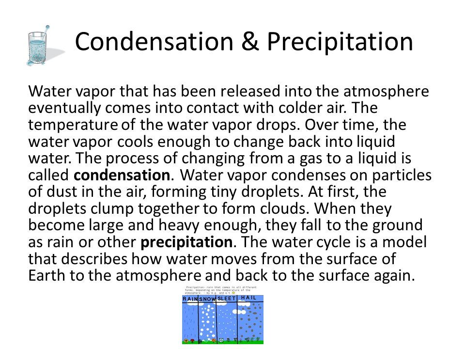 Condensation & Precipitation Water vapor that has been released into the atmosphere eventually comes into contact with colder air. The temperature of