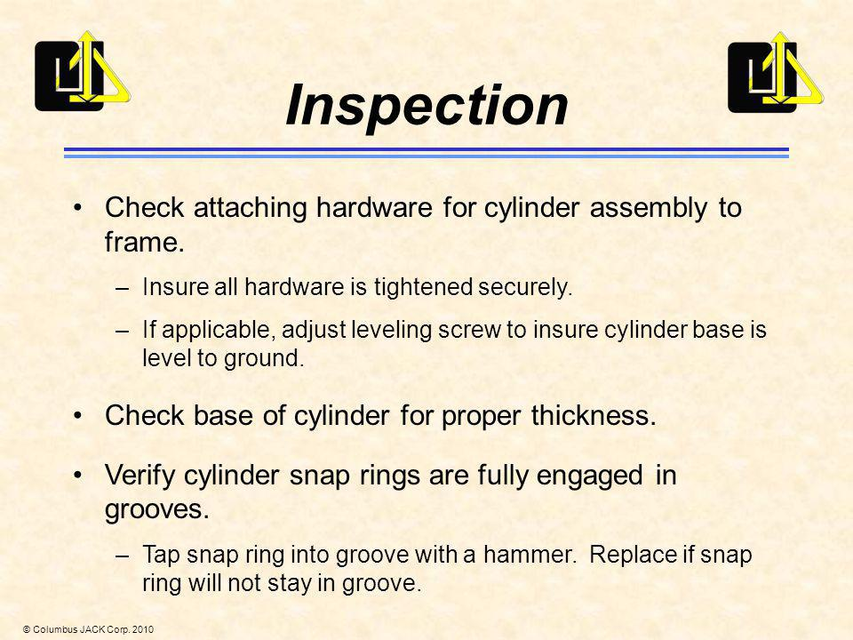 © Columbus JACK Corp. 2010 Inspection Check attaching hardware for cylinder assembly to frame. –Insure all hardware is tightened securely. –If applica