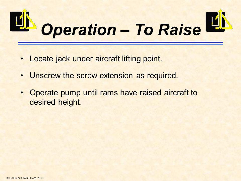 © Columbus JACK Corp. 2010 Operation – To Raise Locate jack under aircraft lifting point. Unscrew the screw extension as required. Operate pump until