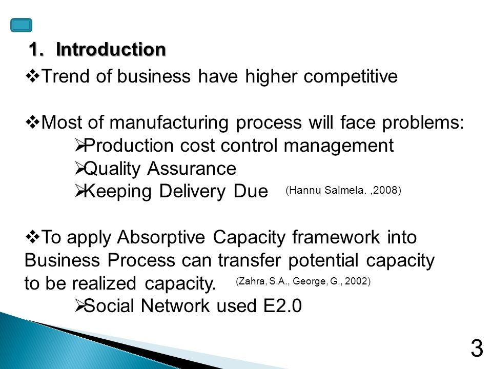 Trend of business have higher competitive Most of manufacturing process will face problems: Production cost control management Quality Assurance Keeping Delivery Due To apply Absorptive Capacity framework into Business Process can transfer potential capacity to be realized capacity.