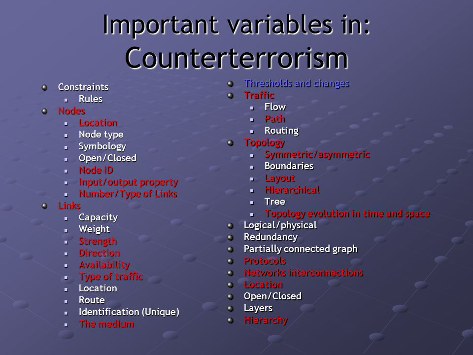 Important variables in: Counterterrorism Constraints Rules RulesNodes Location Location Node type Node type Symbology Symbology Open/Closed Open/Closed Node ID Node ID Input/output property Input/output property Number/Type of Links Number/Type of LinksLinks Capacity Capacity Weight Weight Strength Strength Direction Direction Availability Availability Type of traffic Type of traffic Location Location Route Route Identification (Unique) Identification (Unique) The medium The medium Thresholds and changes Traffic Flow Path RoutingTopology Symmetric/asymmetric Boundaries Layout Hierarchical Tree Topology evolution in time and spaceLogical/physicalRedundancy Partially connected graph Protocols Networks interconnections LocationOpen/ClosedLayersHierarchy