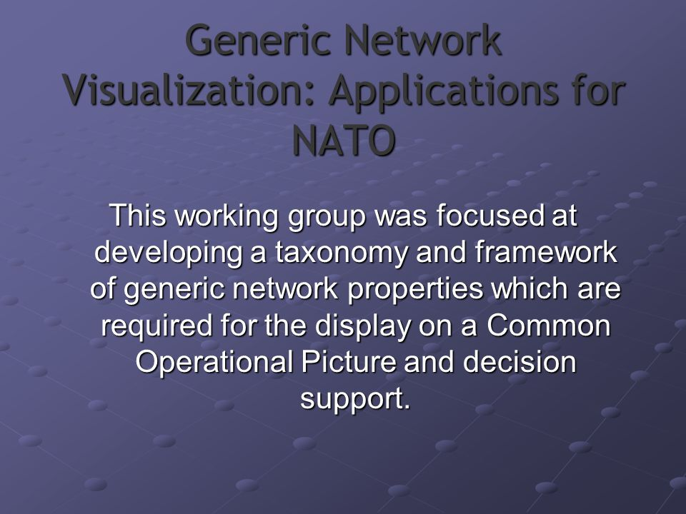 Generic Network Visualization: Applications for NATO This working group was focused at developing a taxonomy and framework of generic network properties which are required for the display on a Common Operational Picture and decision support.