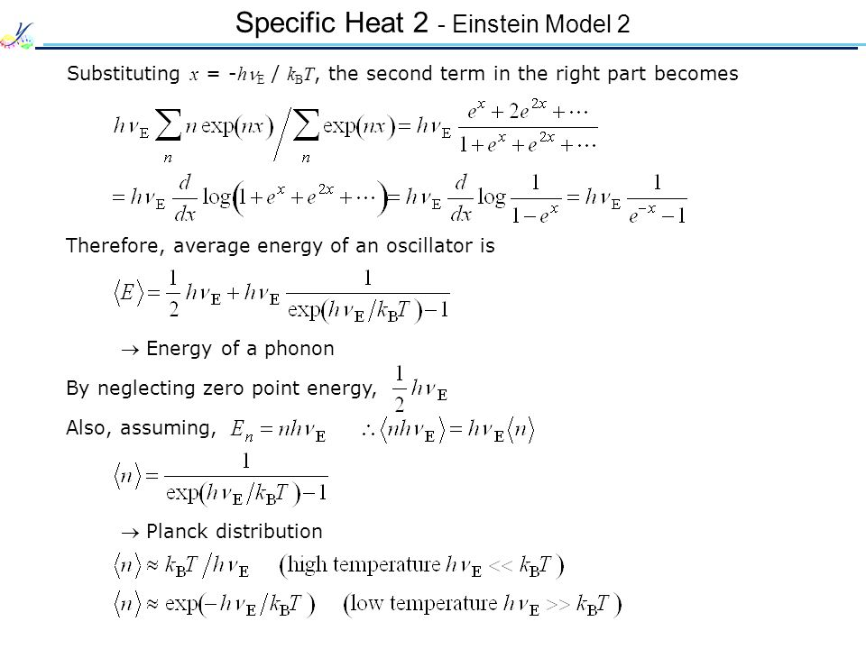 Specific Heat 2 - Einstein Model 2 Substituting x = - h E / k B T, the second term in the right part becomes Therefore, average energy of an oscillator is Energy of a phonon By neglecting zero point energy, Also, assuming, Planck distribution
