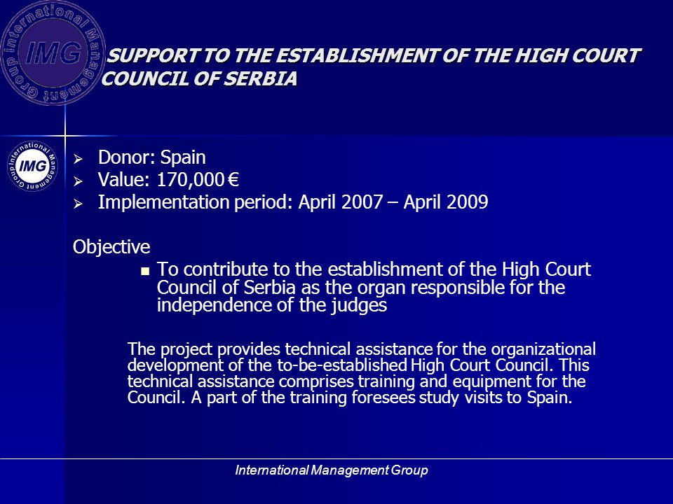 International Management Group SUPPORT TO THE ESTABLISHMENT OF THE HIGH COURT COUNCIL OF SERBIA Donor: Spain Value: 170,000 Implementation period: April 2007 – April 2009 Objective To contribute to the establishment of the High Court Council of Serbia as the organ responsible for the independence of the judges The project provides technical assistance for the organizational development of the to-be-established High Court Council.