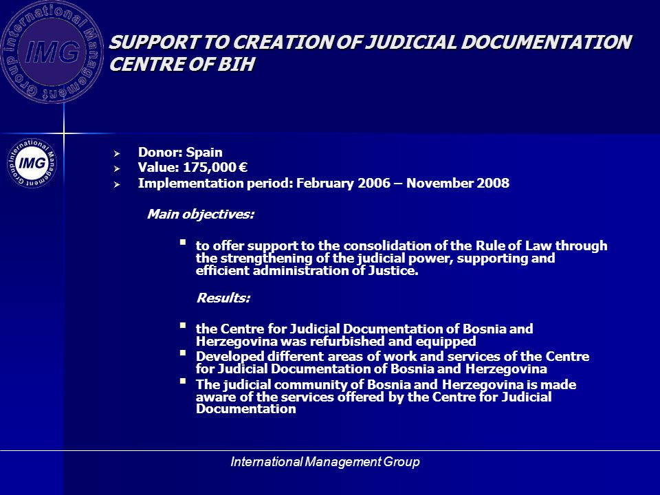 International Management Group SUPPORT TO CREATION OF JUDICIAL DOCUMENTATION CENTRE OF BIH Donor: Spain Value: 175,000 Implementation period: February 2006 – November 2008 Main objectives: to offer support to the consolidation of the Rule of Law through the strengthening of the judicial power, supporting and efficient administration of Justice.
