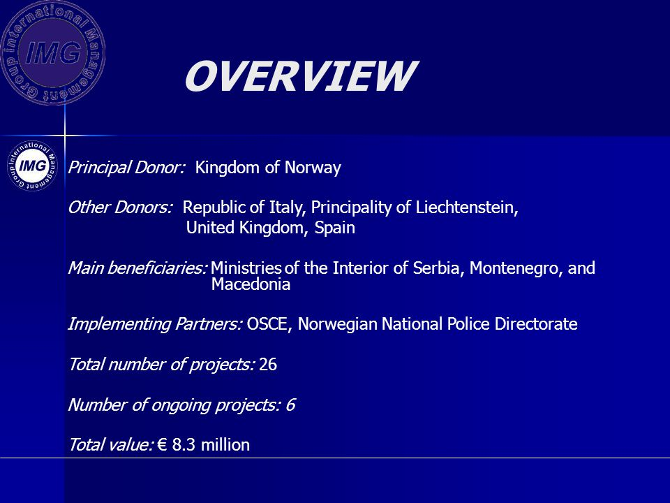 OVERVIEW Principal Donor: Kingdom of Norway Other Donors: Republic of Italy, Principality of Liechtenstein, United Kingdom, Spain Main beneficiaries: Ministries of the Interior of Serbia, Montenegro, and Macedonia Implementing Partners: OSCE, Norwegian National Police Directorate Total number of projects: 26 Number of ongoing projects: 6 Total value: 8.3 million