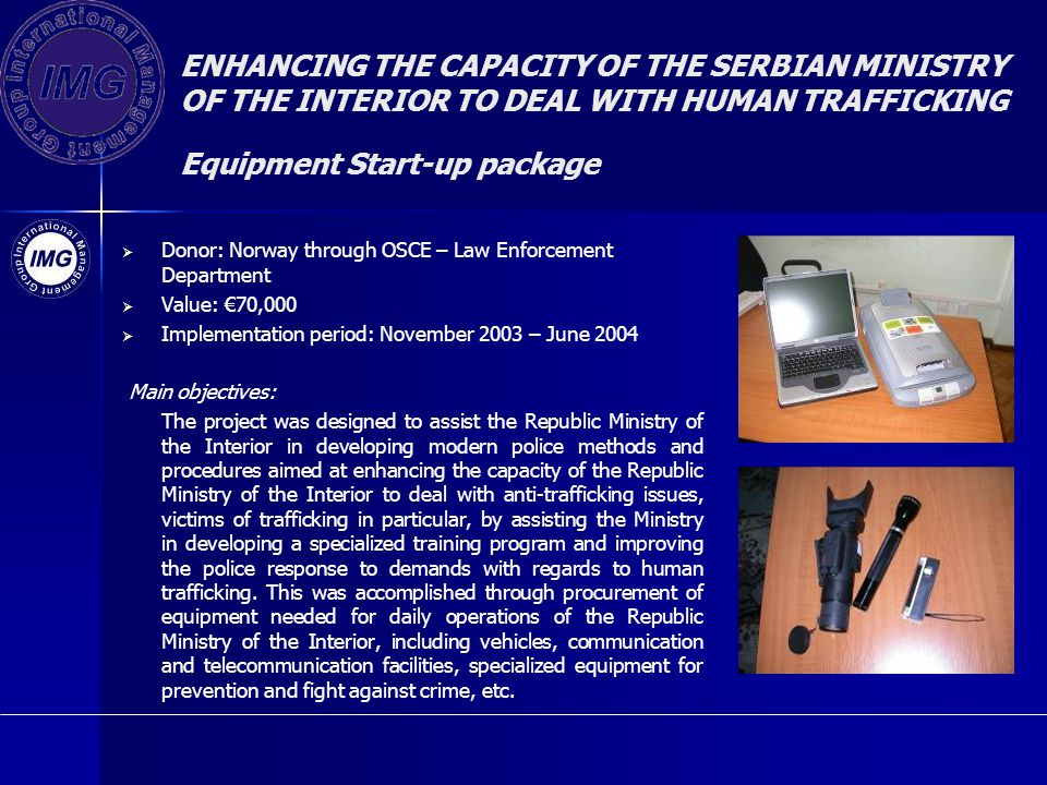 ENHANCING THE CAPACITY OF THE SERBIAN MINISTRY OF THE INTERIOR TO DEAL WITH HUMAN TRAFFICKING Equipment Start-up package Donor: Norway through OSCE – Law Enforcement Department Value: 70,000 Implementation period: November 2003 – June 2004 Main objectives: The project was designed to assist the Republic Ministry of the Interior in developing modern police methods and procedures aimed at enhancing the capacity of the Republic Ministry of the Interior to deal with anti-trafficking issues, victims of trafficking in particular, by assisting the Ministry in developing a specialized training program and improving the police response to demands with regards to human trafficking.
