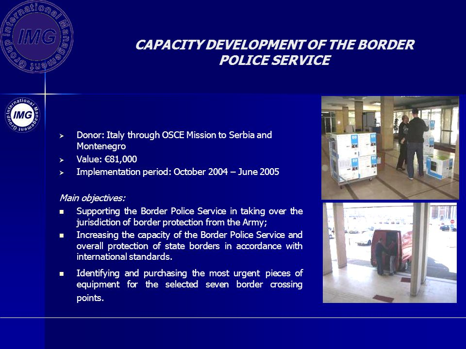 CAPACITY DEVELOPMENT OF THE BORDER POLICE SERVICE Donor: Italy through OSCE Mission to Serbia and Montenegro Value: 81,000 Implementation period: October 2004 – June 2005 Main objectives: Supporting the Border Police Service in taking over the jurisdiction of border protection from the Army; Increasing the capacity of the Border Police Service and overall protection of state borders in accordance with international standards.