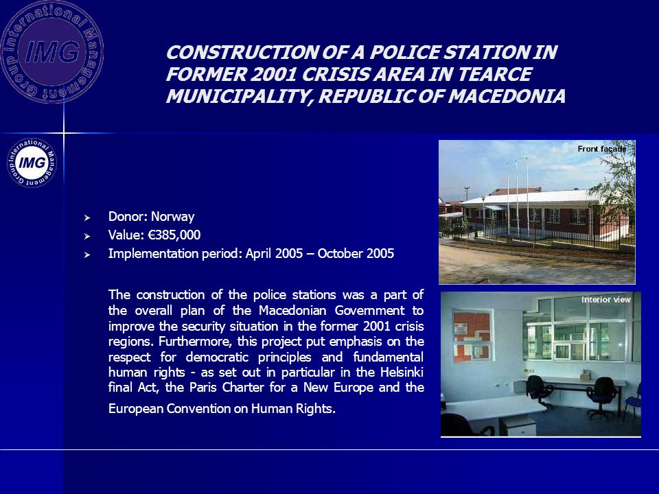 CONSTRUCTION OF A POLICE STATION IN FORMER 2001 CRISIS AREA IN TEARCE MUNICIPALITY, REPUBLIC OF MACEDONIA Donor: Norway Value: 385,000 Implementation period: April 2005 – October 2005 The construction of the police stations was a part of the overall plan of the Macedonian Government to improve the security situation in the former 2001 crisis regions.
