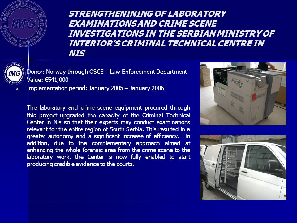 STRENGTHENINING OF LABORATORY EXAMINATIONS AND CRIME SCENE INVESTIGATIONS IN THE SERBIAN MINISTRY OF INTERIORS CRIMINAL TECHNICAL CENTRE IN NIS Donor: Norway through OSCE – Law Enforcement Department Value: 541,000 Implementation period: January 2005 – January 2006 The laboratory and crime scene equipment procured through this project upgraded the capacity of the Criminal Technical Center in Nis so that their experts may conduct examinations relevant for the entire region of South Serbia.