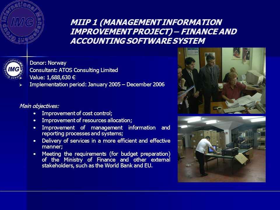 MIIP 1 (MANAGEMENT INFORMATION IMPROVEMENT PROJECT) – FINANCE AND ACCOUNTING SOFTWARE SYSTEM Donor: Norway Consultant: ATOS Consulting Limited Value: 1,688,630 Implementation period: January 2005 – December 2006 Main objectives: Improvement of cost control; Improvement of resources allocation; Improvement of management information and reporting processes and systems; Delivery of services in a more efficient and effective manner; Meeting the requirements (for budget preparation) of the Ministry of Finance and other external stakeholders, such as the World Bank and EU.