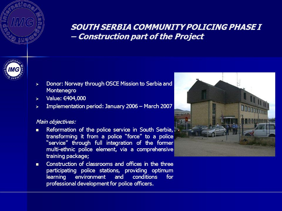 SOUTH SERBIA COMMUNITY POLICING PHASE I – Construction part of the Project Donor: Norway through OSCE Mission to Serbia and Montenegro Value: 404,000 Implementation period: January 2006 – March 2007 Main objectives: Reformation of the police service in South Serbia, transforming it from a police force to a police service through full integration of the former multi-ethnic police element, via a comprehensive training package; Construction of classrooms and offices in the three participating police stations, providing optimum learning environment and conditions for professional development for police officers.