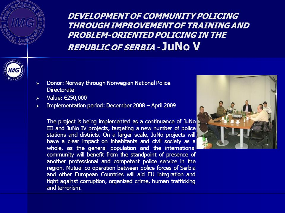 DEVELOPMENT OF COMMUNITY POLICING THROUGH IMPROVEMENT OF TRAINING AND PROBLEM-ORIENTED POLICING IN THE REPUBLIC OF SERBIA - JuNo V Donor: Norway through Norwegian National Police Directorate Value: 250,000 Implementation period: December 2008 – April 2009 The project is being implemented as a continuance of JuNo III and JuNo IV projects, targeting a new number of police stations and districts.