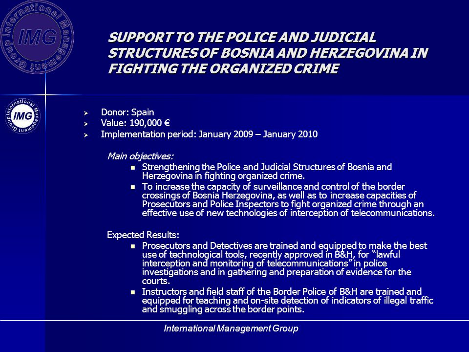 International Management Group SUPPORT TO THE POLICE AND JUDICIAL STRUCTURES OF BOSNIA AND HERZEGOVINA IN FIGHTING THE ORGANIZED CRIME Donor: Spain Value: 190,000 Implementation period: January 2009 – January 2010 Main objectives: Strengthening the Police and Judicial Structures of Bosnia and Herzegovina in fighting organized crime.