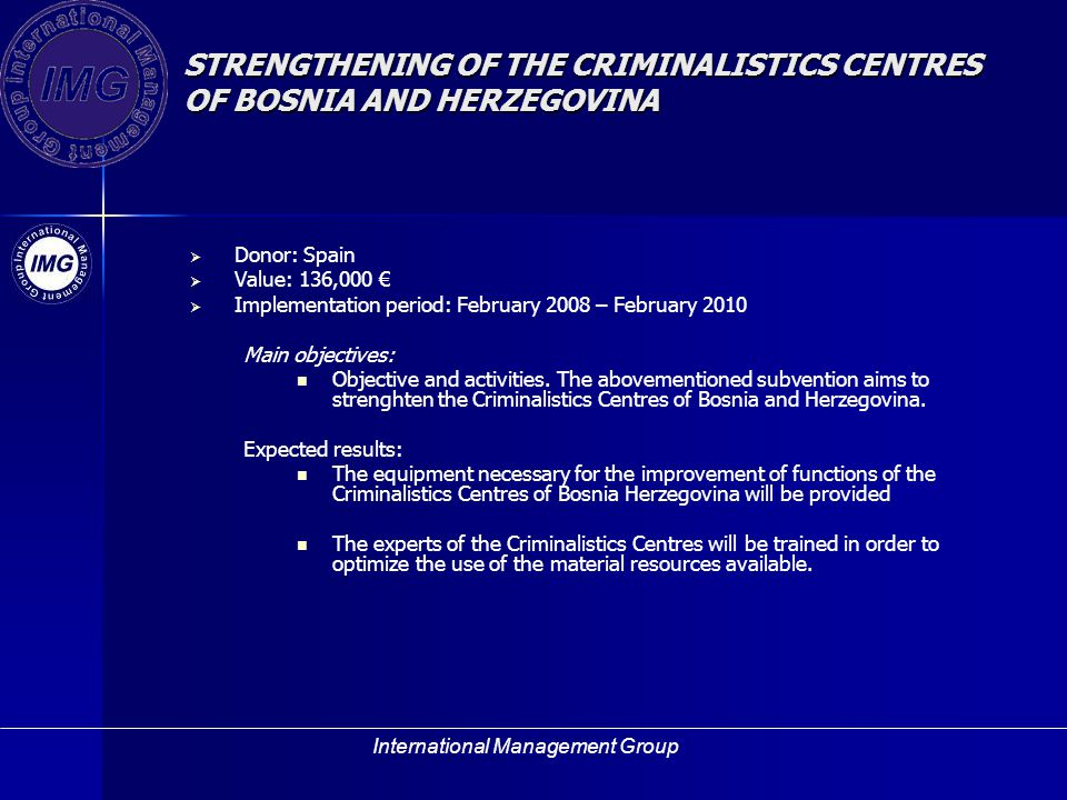 International Management Group STRENGTHENING OF THE CRIMINALISTICS CENTRES OF BOSNIA AND HERZEGOVINA Donor: Spain Value: 136,000 Implementation period: February 2008 – February 2010 Main objectives: Objective and activities.