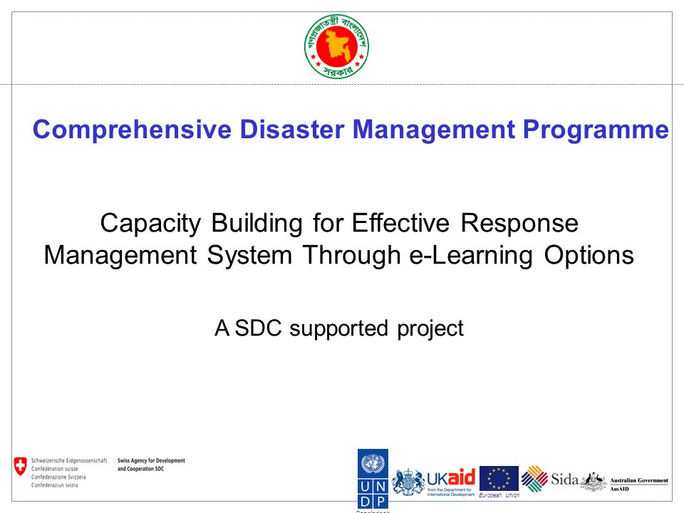 Bangladesh European Union CDMP Learning and development initiatives Disaster risk and climate change at all level of education curriculum Introduce professional degree programme Training targets key government and NGO officials as well as other stakeholders (DMC leaders, members) Traditionally delivered in a classroom in educational institutes or in a training academies