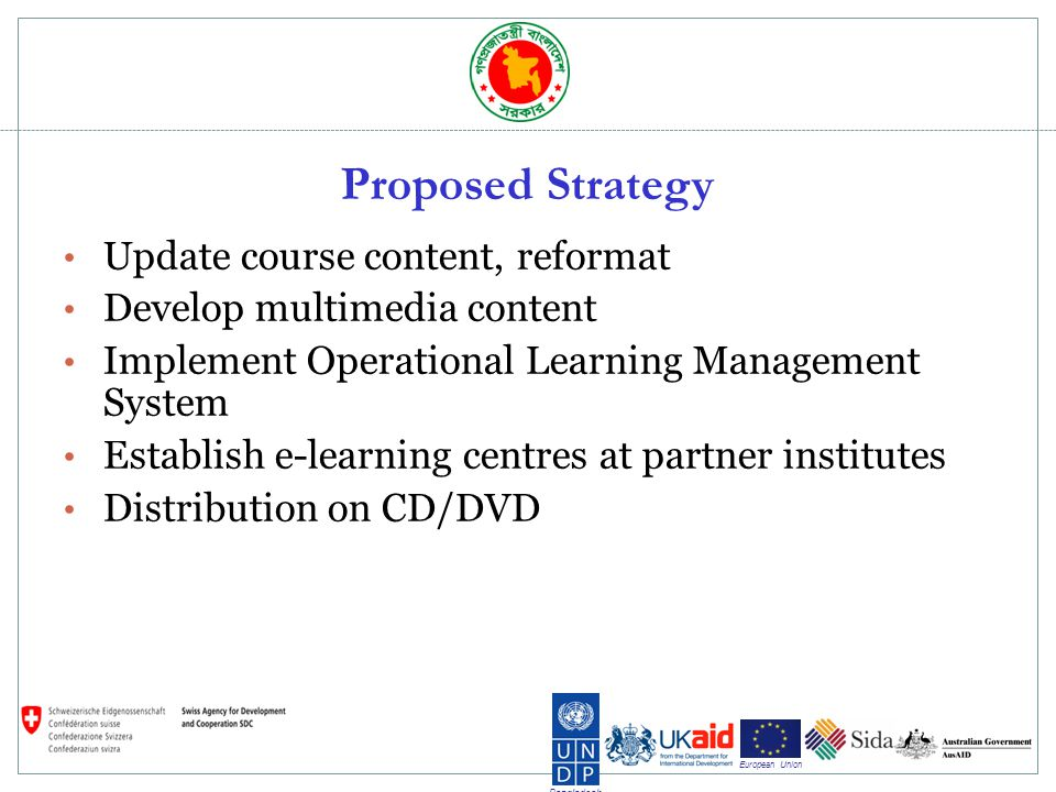 Bangladesh European Union Proposed Strategy Update course content, reformat Develop multimedia content Implement Operational Learning Management System Establish e-learning centres at partner institutes Distribution on CD/DVD