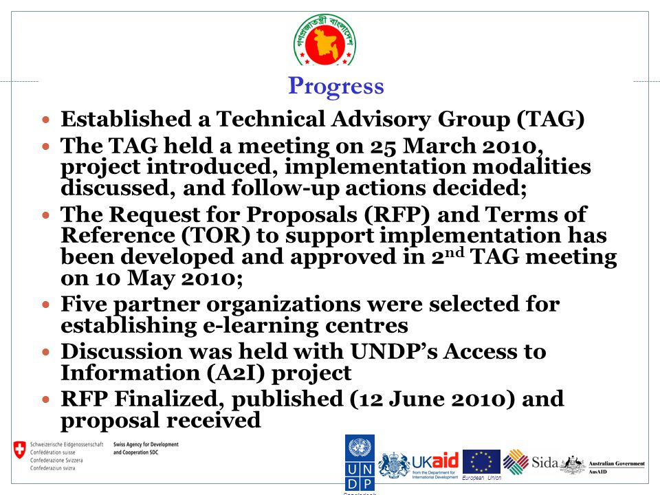 Bangladesh European Union Progress Established a Technical Advisory Group (TAG) The TAG held a meeting on 25 March 2010, project introduced, implementation modalities discussed, and follow-up actions decided; The Request for Proposals (RFP) and Terms of Reference (TOR) to support implementation has been developed and approved in 2 nd TAG meeting on 10 May 2010; Five partner organizations were selected for establishing e-learning centres Discussion was held with UNDPs Access to Information (A2I) project RFP Finalized, published (12 June 2010) and proposal received