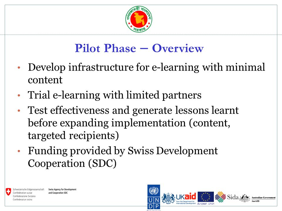 Bangladesh European Union Pilot Phase – Overview Develop infrastructure for e-learning with minimal content Trial e-learning with limited partners Test effectiveness and generate lessons learnt before expanding implementation (content, targeted recipients) Funding provided by Swiss Development Cooperation (SDC)