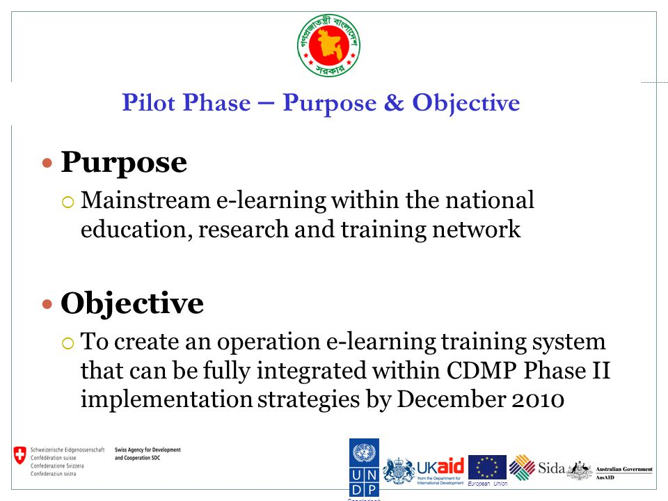 Bangladesh European Union Pilot Phase – Purpose & Objective Purpose Mainstream e-learning within the national education, research and training network Objective To create an operation e-learning training system that can be fully integrated within CDMP Phase II implementation strategies by December 2010