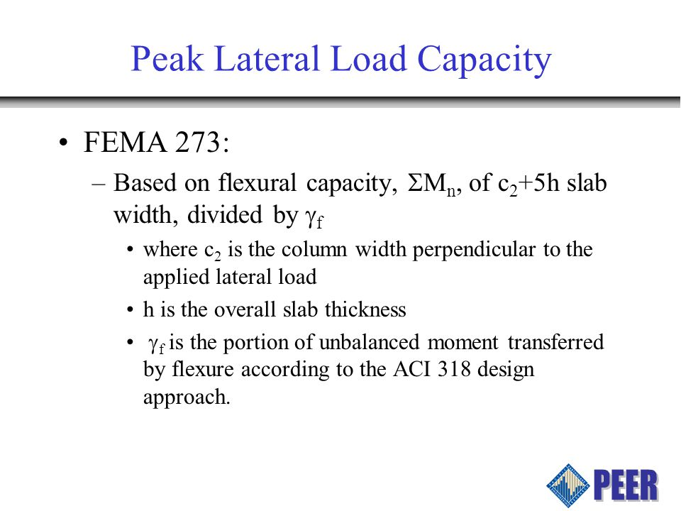 FEMA 273: –Based on flexural capacity, M n, of c 2 +5h slab width, divided by f where c 2 is the column width perpendicular to the applied lateral load h is the overall slab thickness f is the portion of unbalanced moment transferred by flexure according to the ACI 318 design approach.