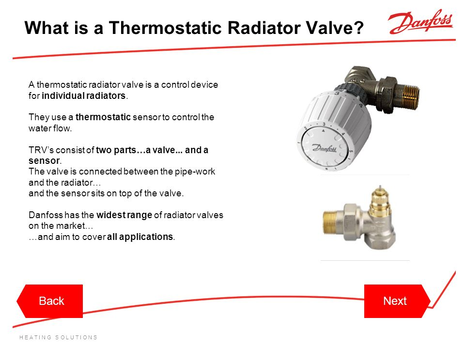 H E A T I N G S O L U T I O N S What is a Thermostatic Radiator Valve? A thermostatic radiator valve is a control device for individual radiators. The