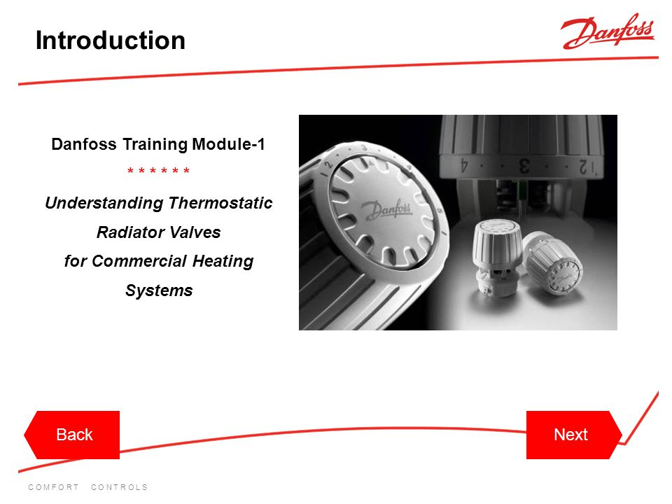 C O M F O R T C O N T R O L S BackNext Introduction Hello and welcome to the Danfoss training module 1 Understanding Thermostatic Radiator Valves for Commercial heating systems.