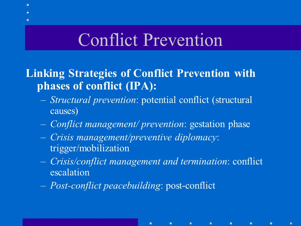 Conflict Prevention Linking Strategies of Conflict Prevention with phases of conflict (IPA): –Structural prevention: potential conflict (structural causes) –Conflict management/ prevention: gestation phase –Crisis management/preventive diplomacy: trigger/mobilization –Crisis/conflict management and termination: conflict escalation –Post-conflict peacebuilding: post-conflict