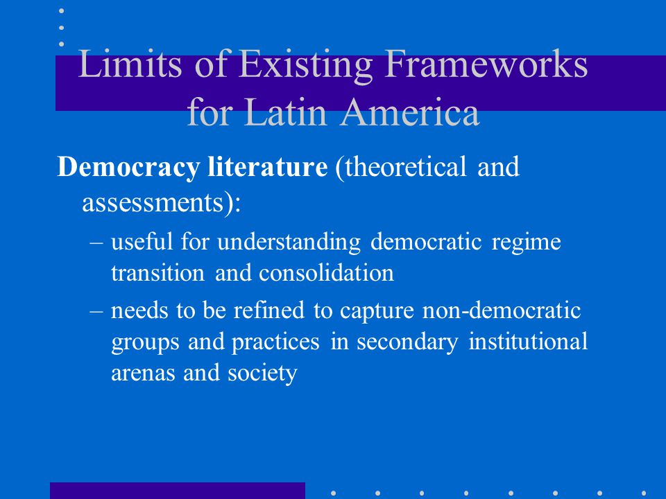 Limits of Existing Frameworks for Latin America Democracy literature (theoretical and assessments): –useful for understanding democratic regime transition and consolidation –needs to be refined to capture non-democratic groups and practices in secondary institutional arenas and society