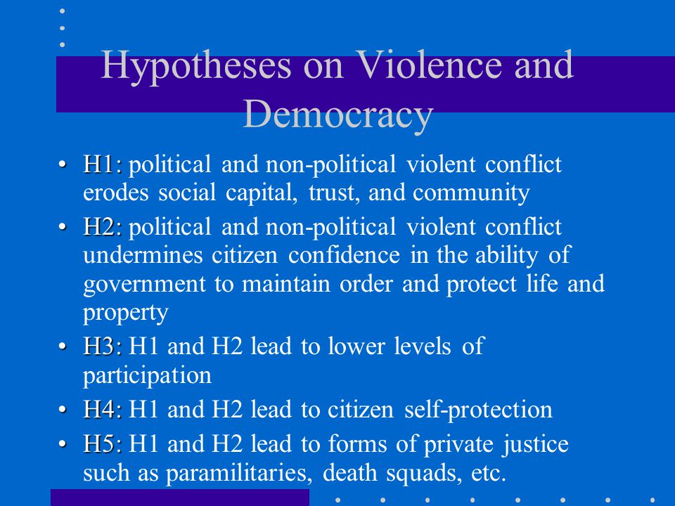 Hypotheses on Violence and Democracy H1:H1: political and non-political violent conflict erodes social capital, trust, and community H2:H2: political and non-political violent conflict undermines citizen confidence in the ability of government to maintain order and protect life and property H3:H3: H1 and H2 lead to lower levels of participation H4:H4: H1 and H2 lead to citizen self-protection H5:H5: H1 and H2 lead to forms of private justice such as paramilitaries, death squads, etc.