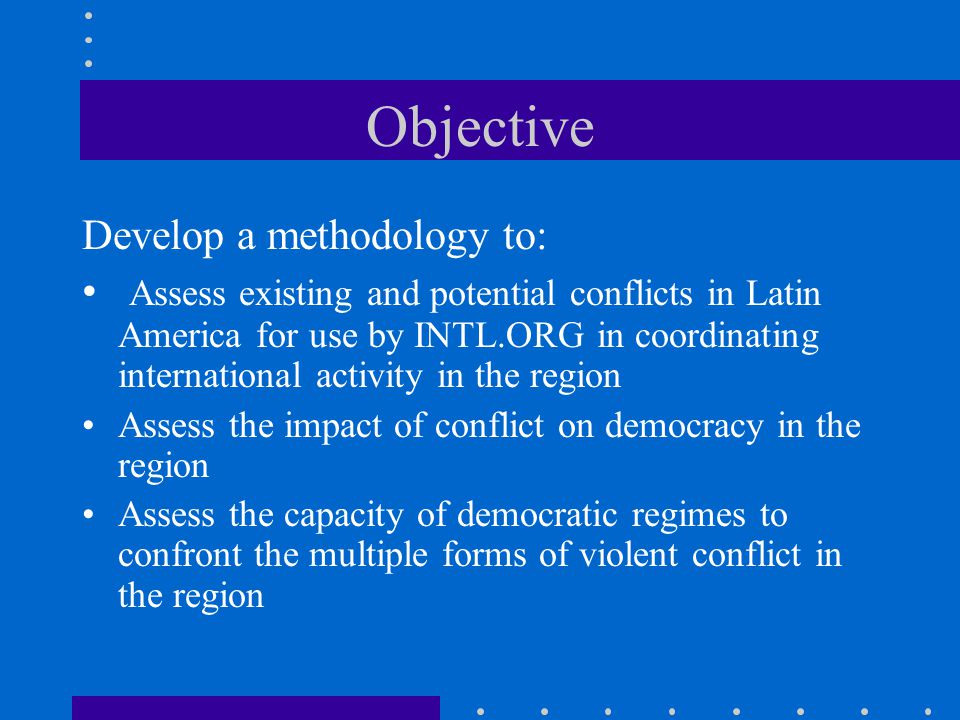 Objective Develop a methodology to: Assess existing and potential conflicts in Latin America for use by INTL.ORG in coordinating international activity in the region Assess the impact of conflict on democracy in the region Assess the capacity of democratic regimes to confront the multiple forms of violent conflict in the region