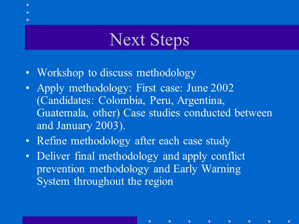 Next Steps Workshop to discuss methodology Apply methodology: First case: June 2002 (Candidates: Colombia, Peru, Argentina, Guatemala, other) Case studies conducted between and January 2003).