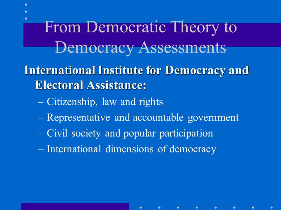 From Democratic Theory to Democracy Assessments International Institute for Democracy and Electoral Assistance: –Citizenship, law and rights –Representative and accountable government –Civil society and popular participation –International dimensions of democracy