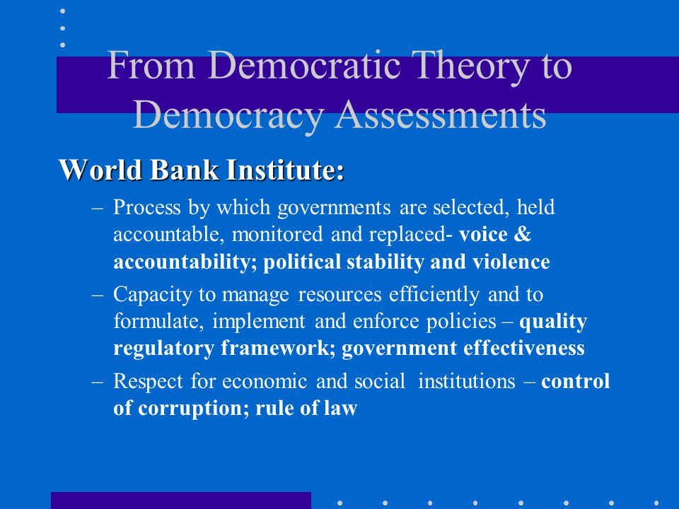 From Democratic Theory to Democracy Assessments World Bank Institute: –Process by which governments are selected, held accountable, monitored and replaced- voice & accountability; political stability and violence –Capacity to manage resources efficiently and to formulate, implement and enforce policies – quality regulatory framework; government effectiveness –Respect for economic and social institutions – control of corruption; rule of law
