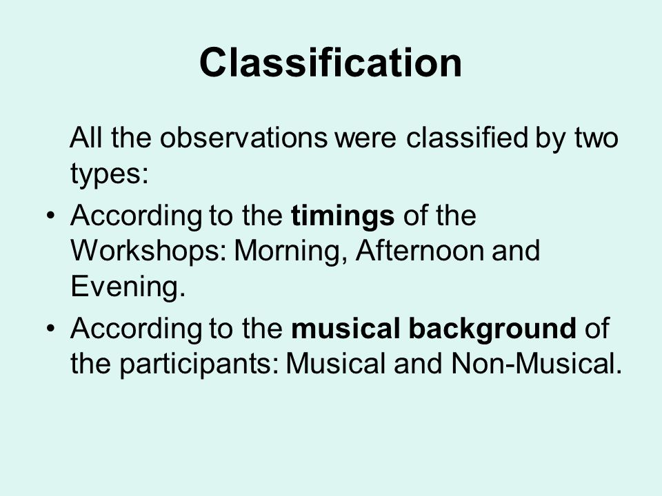 Classification All the observations were classified by two types: According to the timings of the Workshops: Morning, Afternoon and Evening.