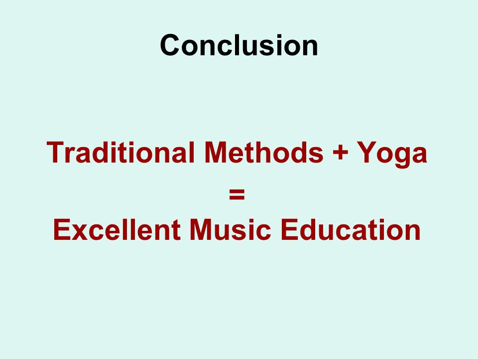 Conclusion Traditional Methods + Yoga = Excellent Music Education